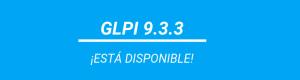 VERSIÓN GLPI 9.3.3 ¡ESTÁ DISPONIBLE!