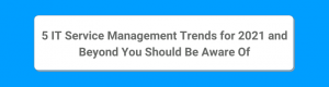 5 IT Service Management Trends for 2021 and Beyond You Should Be Aware Of