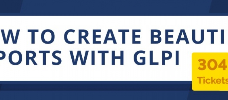HOW TO CREATE BEAUTIFUL REPORTS WITH GLPI.